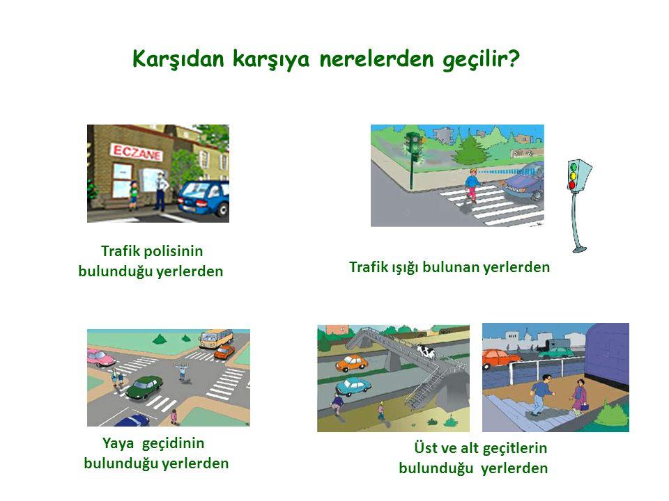 Karşıdan karşıya nerelerden geçilir? Trafik polisinin bulunduğu yerlerden Trafik ışığı bulunan yerlerden Yaya geçidinin bulunduğu yerlerden Üst ve alt