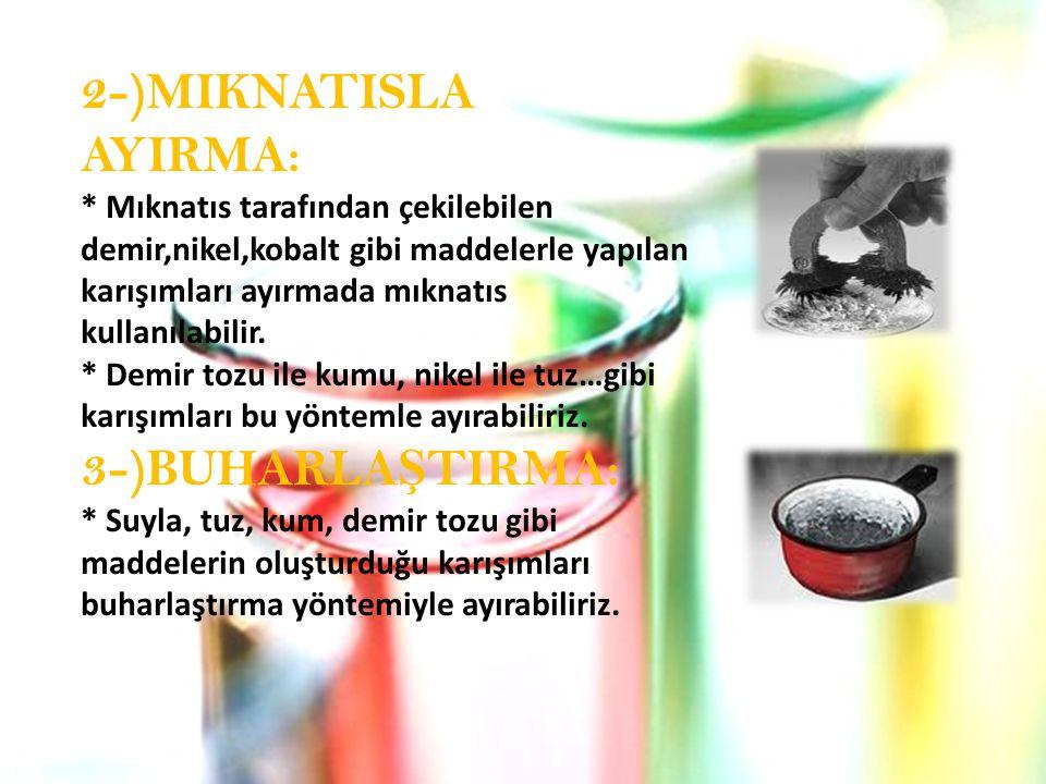 2-)MIKNATISLA AYIRMA: * Mıknatıs tarafından çekilebilen demir,nikel,kobalt gibi maddelerle yapılan karışımları ayırmada mıknatıs kullanılabilir. * Dem