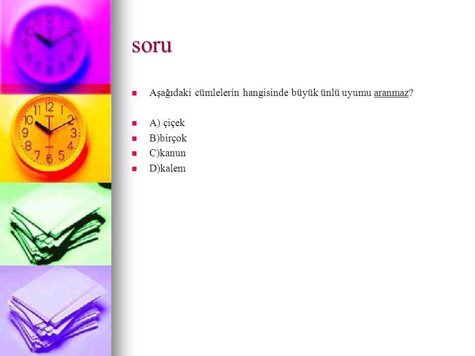 soru Aşağıdaki cümlelerin hangisinde büyük ünlü uyumu aranmaz? A) çiçek B)birçok C)kanun D)kalem