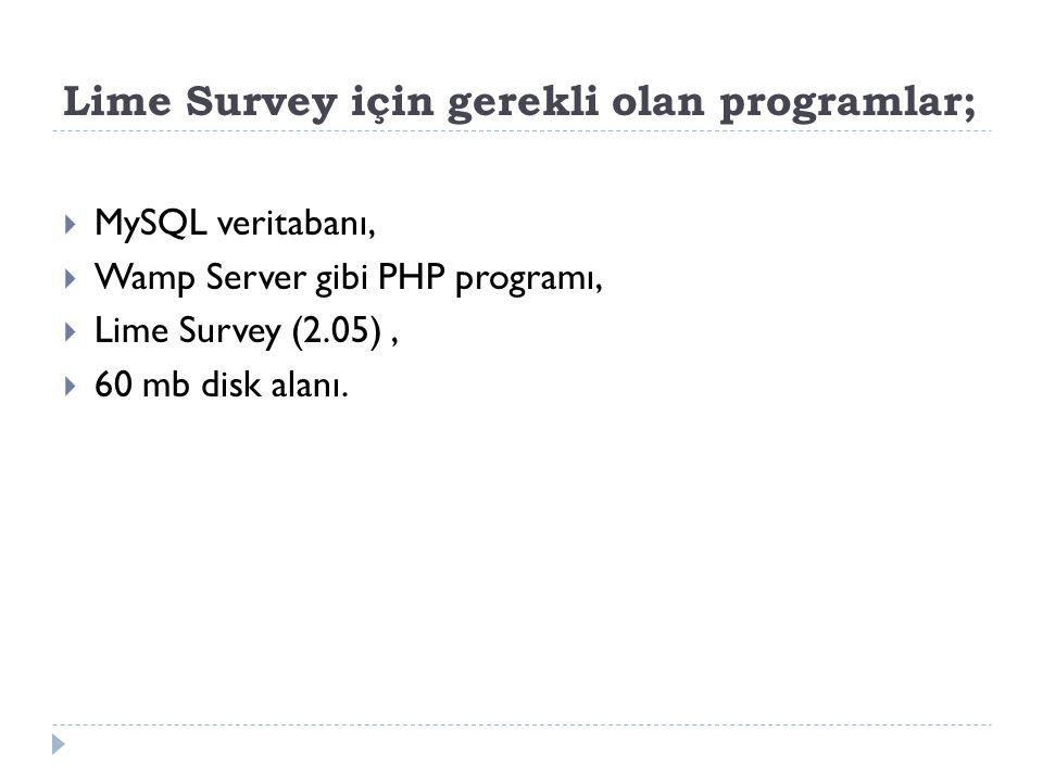 Lime Survey için gerekli olan programlar;  MySQL veritabanı,  Wamp Server gibi PHP programı,  Lime Survey (2.05),  60 mb disk alanı.