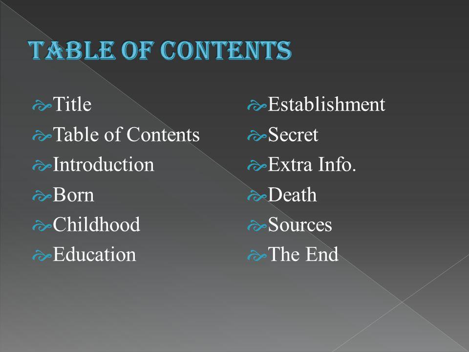  Title  Table of Contents  Introduction  Born  Childhood  Education  Establishment  Secret  Extra Info.
