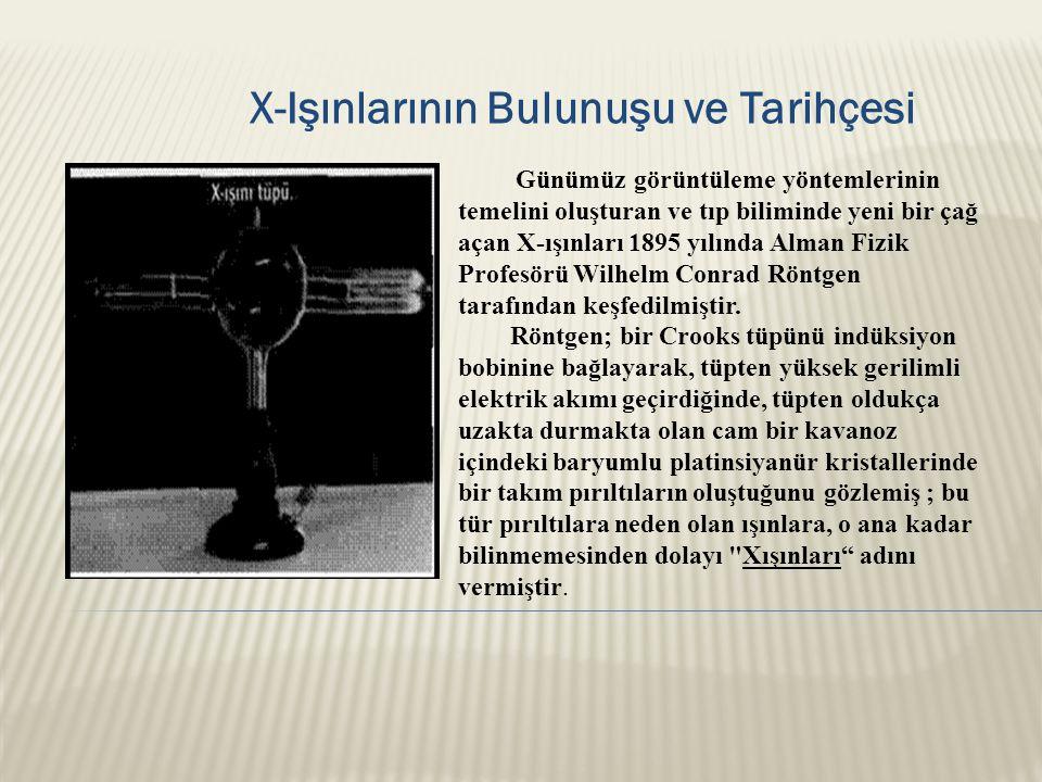 X-Işınlarının Bulunuşu ve Tarihçesi Günümüz görüntüleme yöntemlerinin temelini oluşturan ve tıp biliminde yeni bir çağ açan X-ışınları 1895 yılında Alman Fizik Profesörü Wilhelm Conrad Röntgen tarafından keşfedilmiştir.