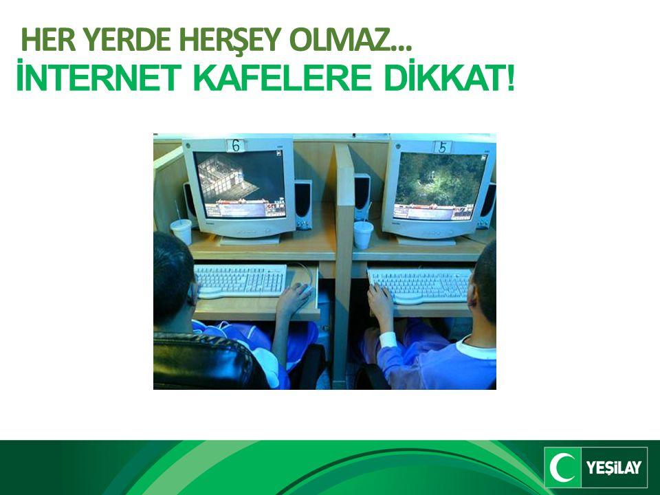 HER YERDE HERŞEY OLMAZ... İNTERNET KAFELERE DİKKAT!