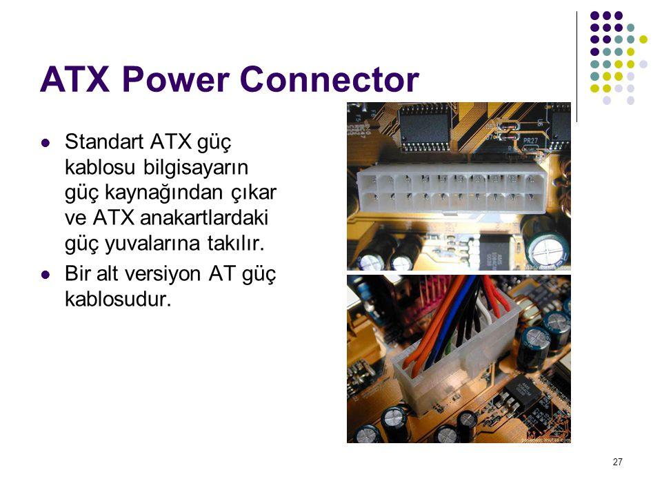 27 ATX Power Connector Standart ATX güç kablosu bilgisayarın güç kaynağından çıkar ve ATX anakartlardaki güç yuvalarına takılır. Bir alt versiyon AT g