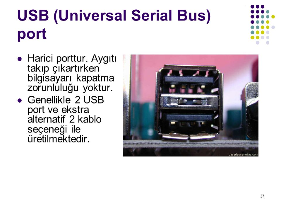 37 USB (Universal Serial Bus) port Harici porttur. Aygıtı takıp çıkartırken bilgisayarı kapatma zorunluluğu yoktur. Genellikle 2 USB port ve ekstra al