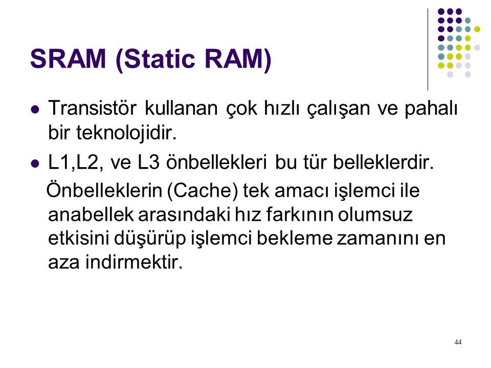 44 SRAM (Static RAM) Transistör kullanan çok hızlı çalışan ve pahalı bir teknolojidir. L1,L2, ve L3 önbellekleri bu tür belleklerdir. Önbelleklerin (C