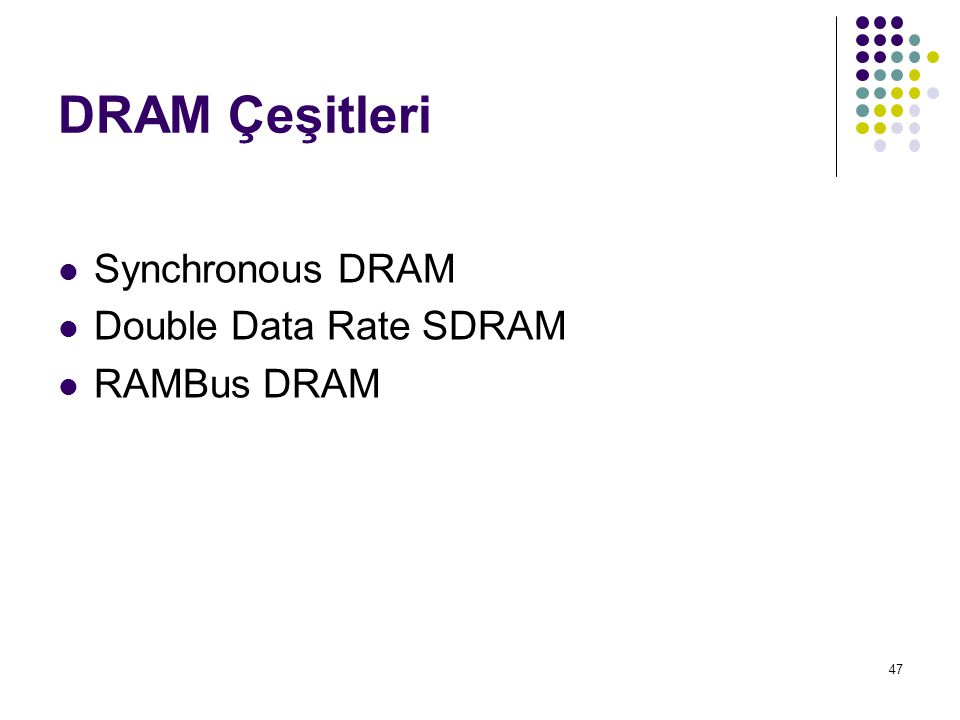 47 DRAM Çeşitleri Synchronous DRAM Double Data Rate SDRAM RAMBus DRAM