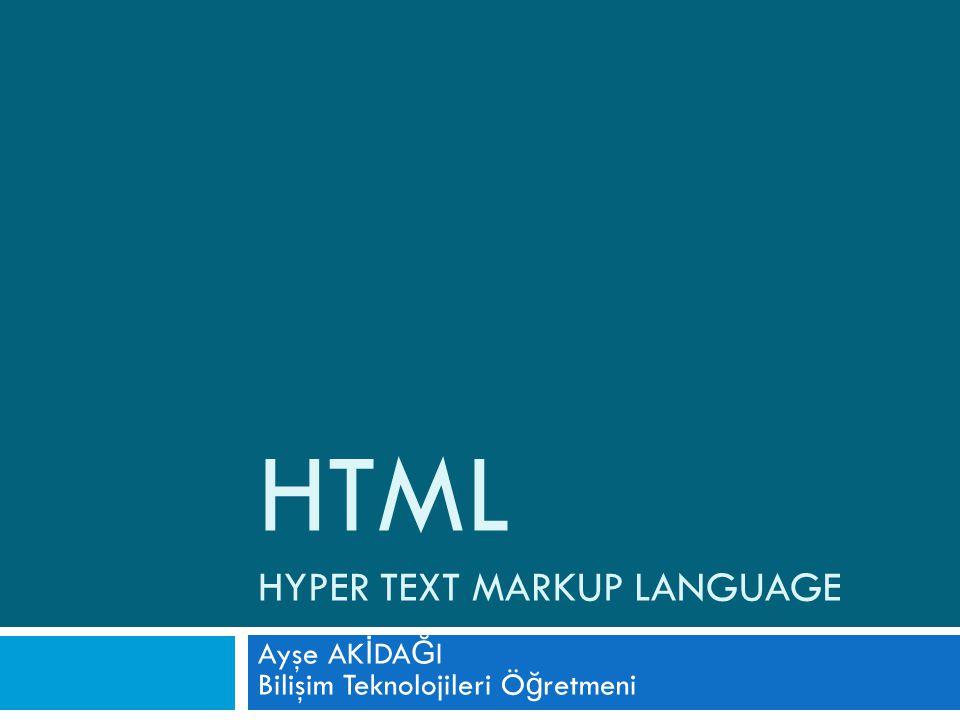 HTML HYPER TEXT MARKUP LANGUAGE Ayşe AK İ DA Ğ I Bilişim Teknolojileri Ö ğ retmeni