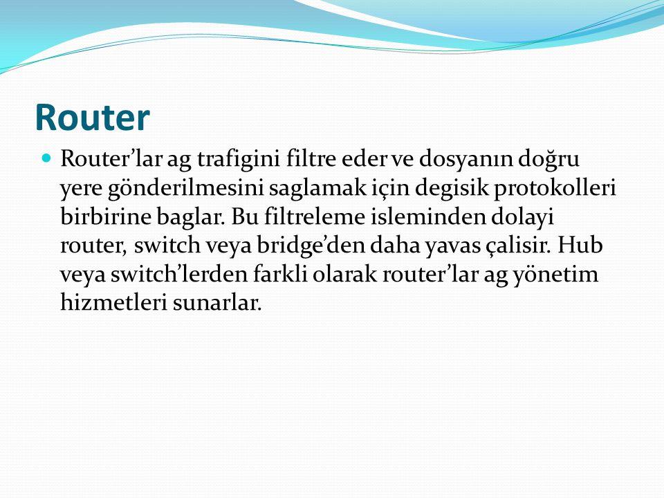 Router Router'lar ag trafigini filtre eder ve dosyanın doğru yere gönderilmesini saglamak için degisik protokolleri birbirine baglar.