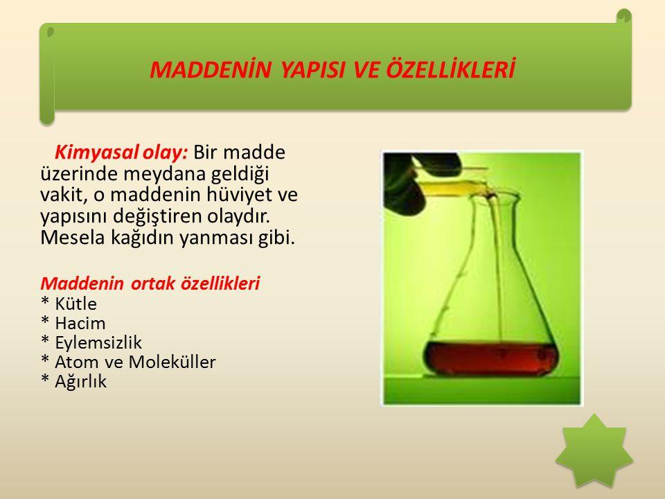 MADDENİN YAPISI VE ÖZELLİKLERİ Kimyasal olay: Bir madde üzerinde meydana geldiği vakit, o maddenin hüviyet ve yapısını değiştiren olaydır.