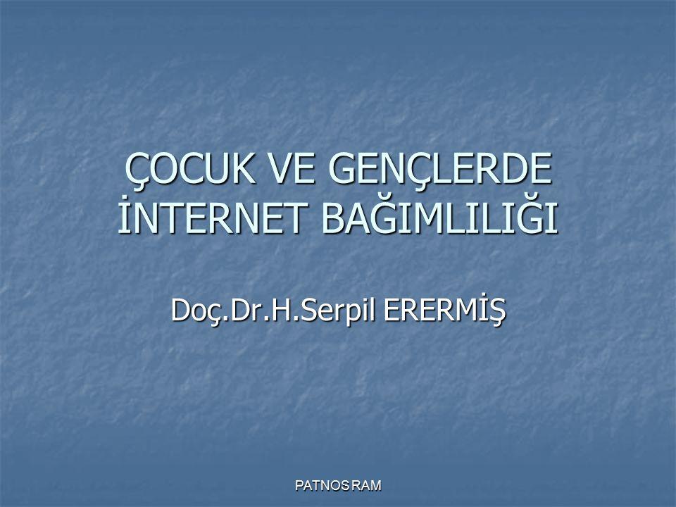 PATNOS RAM ÇOCUK VE GENÇLERDE İNTERNET BAĞIMLILIĞI Doç.Dr.H.Serpil ERERMİŞ