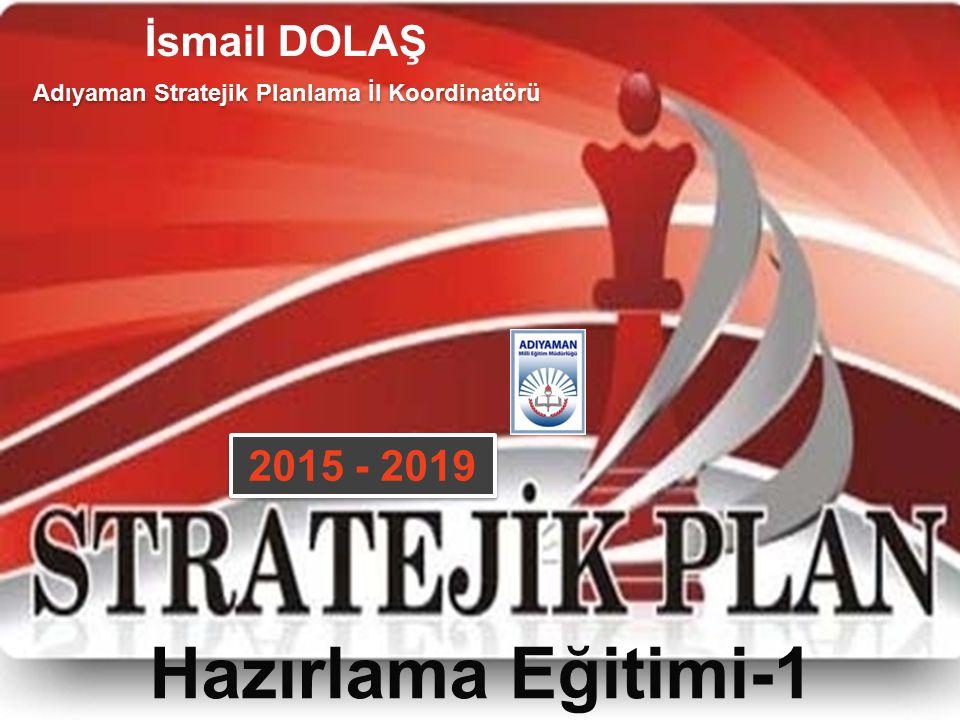 Hazırlama Eğitimi-1 Adıyaman Stratejik Planlama İl Koordinatörü 2015 - 2019 İsmail DOLAŞ
