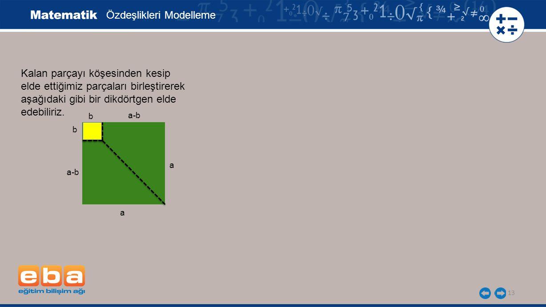 13 b b a-b a a Kalan parçayı köşesinden kesip elde ettiğimiz parçaları birleştirerek aşağıdaki gibi bir dikdörtgen elde edebiliriz. Özdeşlikleri Model