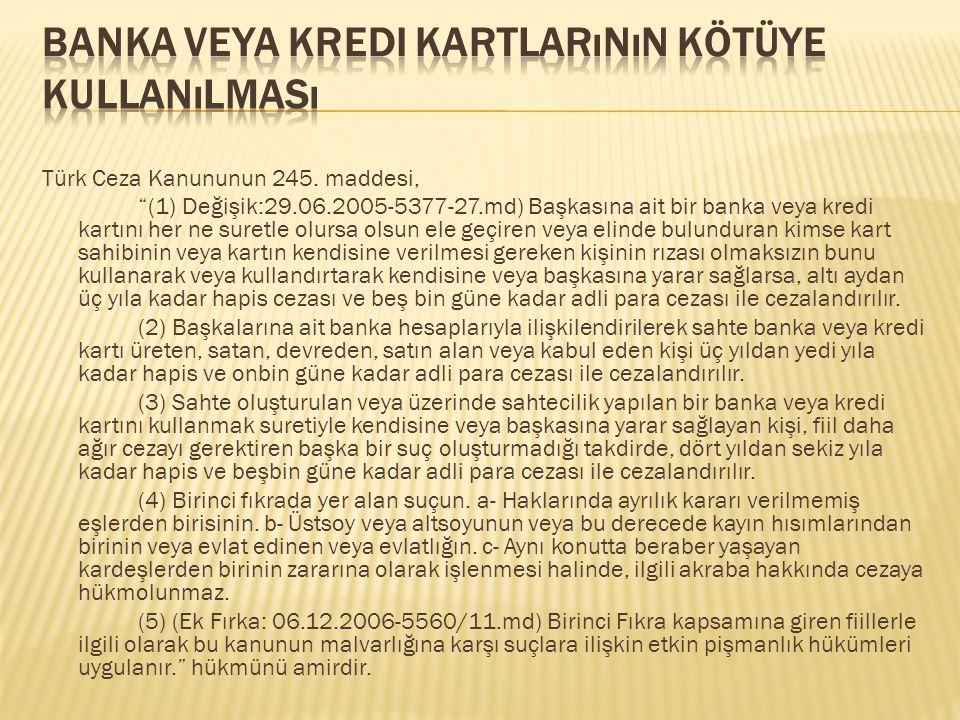 """Türk Ceza Kanununun 245. maddesi, """"(1) Değişik:29.06.2005-5377-27.md) Başkasına ait bir banka veya kredi kartını her ne suretle olursa olsun ele geçir"""