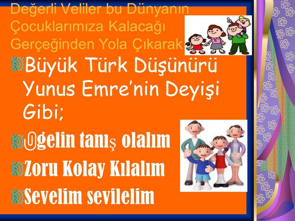 Değerli Veliler bu Dünyanın Çocuklarımıza Kalacağı Gerçeğinden Yola Çıkarak Büyük Türk Düşünürü Yunus Emre'nin Deyişi Gibi;  gelin tanı ş olalım Zoru