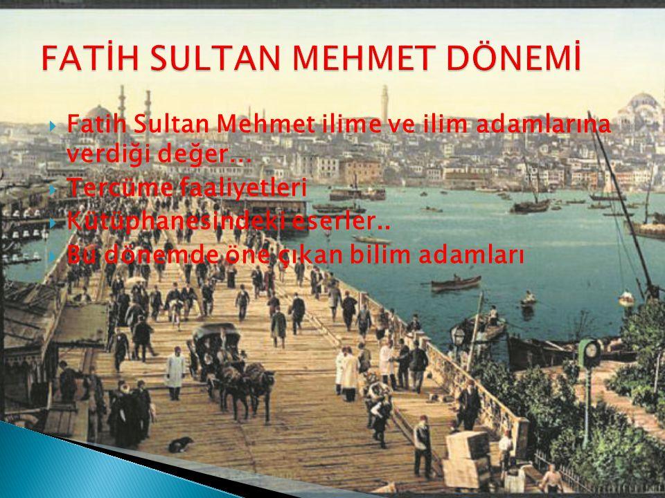  Fatih Sultan Mehmet ilime ve ilim adamlarına verdiği değer…  Tercüme faaliyetleri  Kütüphanesindeki eserler..