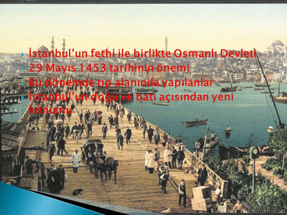  İstanbul'un fethi ile birlikte Osmanlı Devleti  29 Mayıs 1453 tarihinin önemi  Bu dönemde tıp alanında yapılanlar  İstanbul'un doğu ve batı açısından yeni konumu