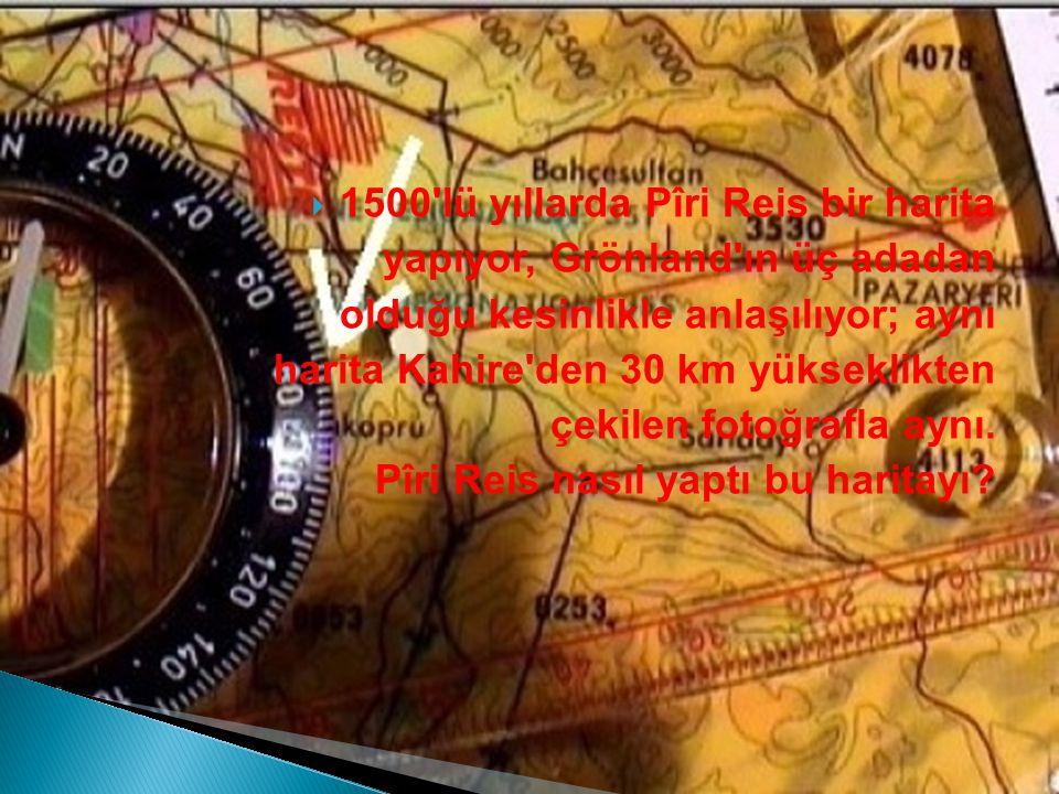  1500 lü yıllarda Pîri Reis bir harita yapıyor, Grönland ın üç adadan olduğu kesinlikle anlaşılıyor; aynı harita Kahire den 30 km yükseklikten çekilen fotoğrafla aynı.