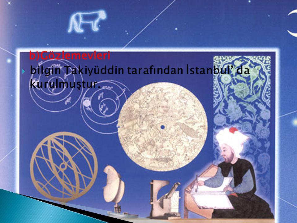 b)Gözlemevleri  bilgin Takiyüddin tarafından İstanbul' da kurulmuştur.