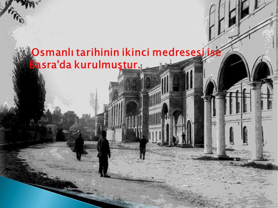 Osmanlı tarihinin ikinci medresesi ise Basra da kurulmuştur.
