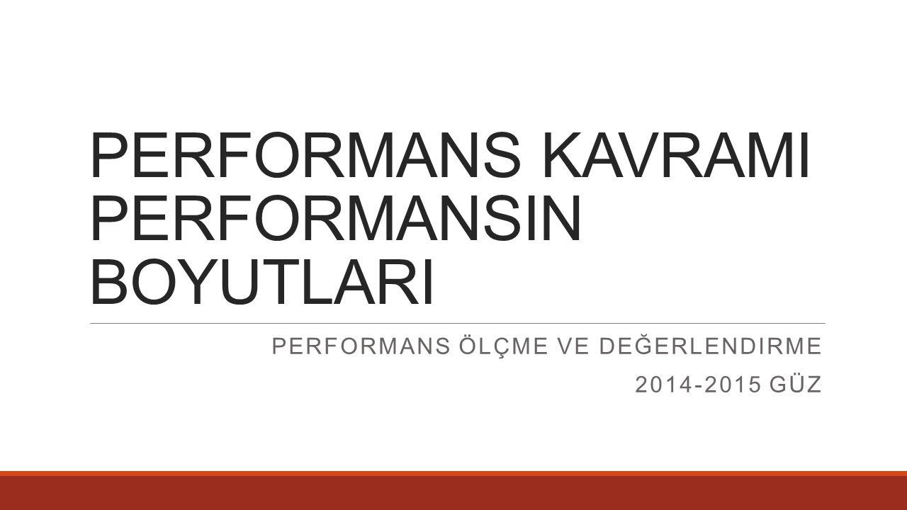 PERFORMANS KAVRAMI PERFORMANSIN BOYUTLARI PERFORMANS ÖLÇME VE DEĞERLENDIRME 2014-2015 GÜZ
