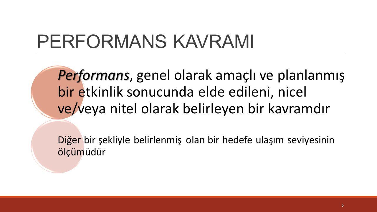 PERFORMANS KAVRAMI Performans Performans, genel olarak amaçlı ve planlanmış bir etkinlik sonucunda elde edileni, nicel ve/veya nitel olarak belirleyen