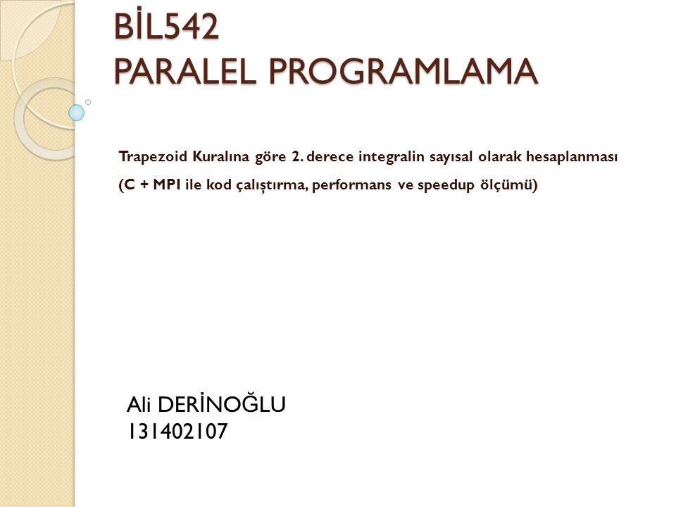 B İ L542 PARALEL PROGRAMLAMA Trapezoid Kuralına göre 2. derece integralin sayısal olarak hesaplanması (C + MPI ile kod çalıştırma, performans ve speed