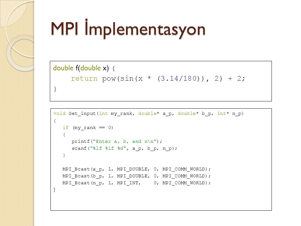 MPI İ mplementasyon h = (b-a)/n; local_n = n/comm_sz; local_a = a + my_rank*local_n*h; local_b = local_a + local_n*h; local_int = Trap(local_a, local_b, local_n, h); double Trap(double left_endpt, double right_endpt, int trap_count, double base_len) { double estimate, x; int i; estimate = (f(left_endpt) + f(right_endpt))/2.0; for (i = 1; i <= trap_count-1; i++) { x = left_endpt + i*base_len; estimate += f(x); } estimate = estimate*base_len; return estimate; } MPI_Reduce(&local_int, &total_int, 1, MPI_DOUBLE, MPI_SUM, 0, MPI_COMM_WORLD);