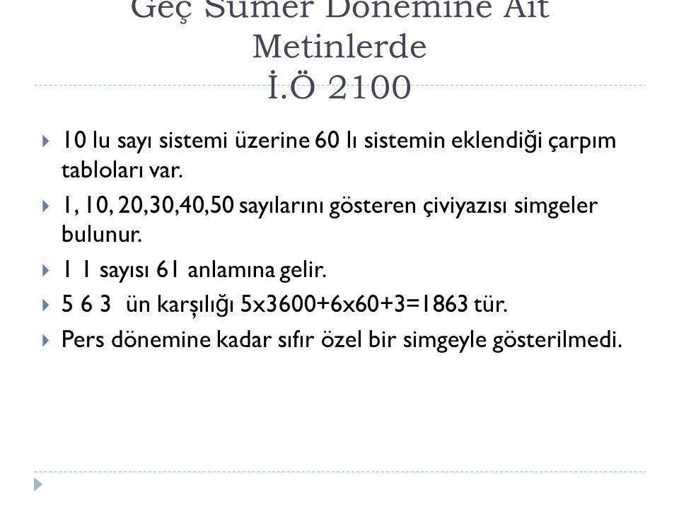 Geç Sümer Dönemine Ait Metinlerde İ.Ö 2100  10 lu sayı sistemi üzerine 60 lı sistemin eklendi ğ i çarpım tabloları var.