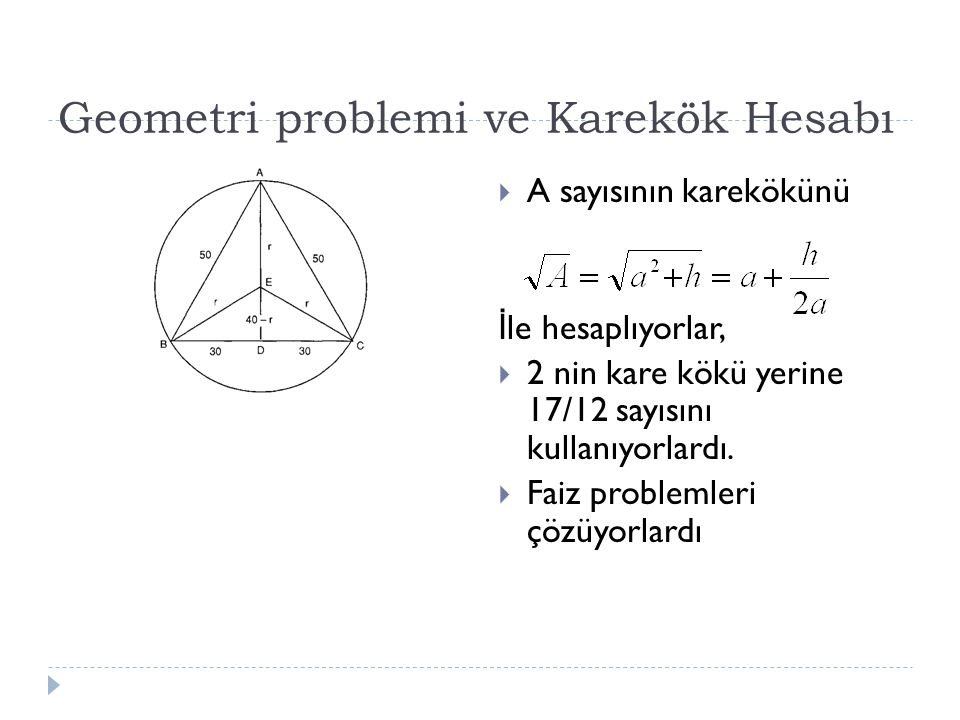 Geometri problemi ve Karekök Hesabı  A sayısının karekökünü İ le hesaplıyorlar,  2 nin kare kökü yerine 17/12 sayısını kullanıyorlardı.