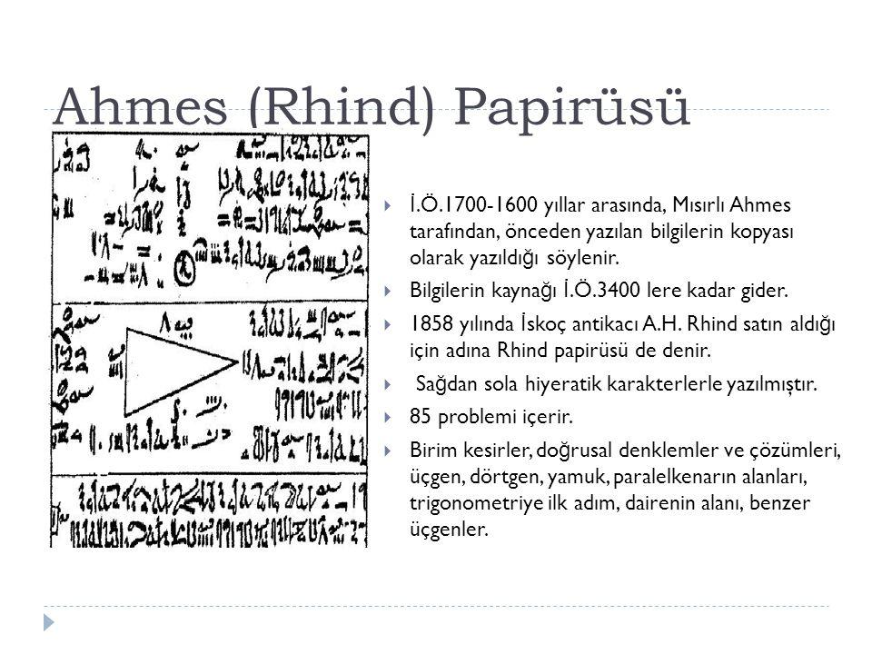 Ahmes (Rhind) Papirüsü  İ.Ö.1700-1600 yıllar arasında, Mısırlı Ahmes tarafından, önceden yazılan bilgilerin kopyası olarak yazıldı ğ ı söylenir.