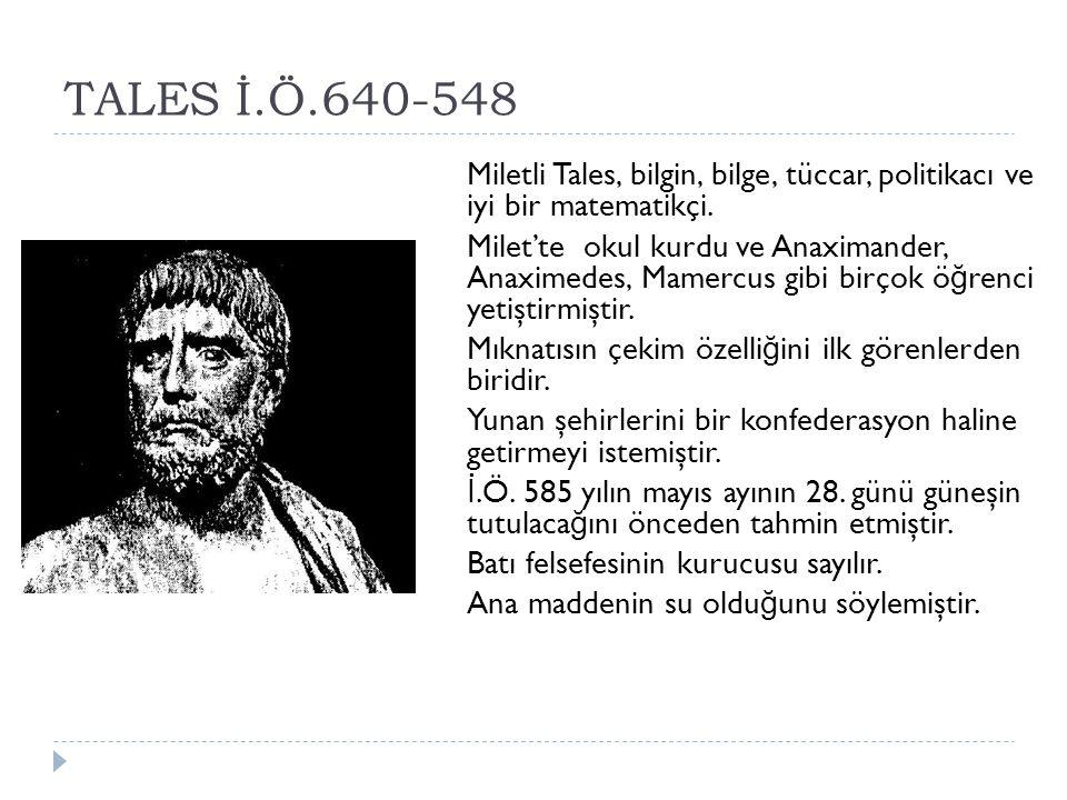 TALES İ.Ö.640-548 Miletli Tales, bilgin, bilge, tüccar, politikacı ve iyi bir matematikçi.
