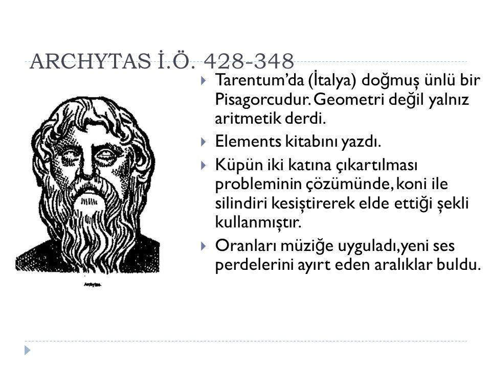ARCHYTAS İ.Ö.428-348  Tarentum'da ( İ talya) do ğ muş ünlü bir Pisagorcudur.