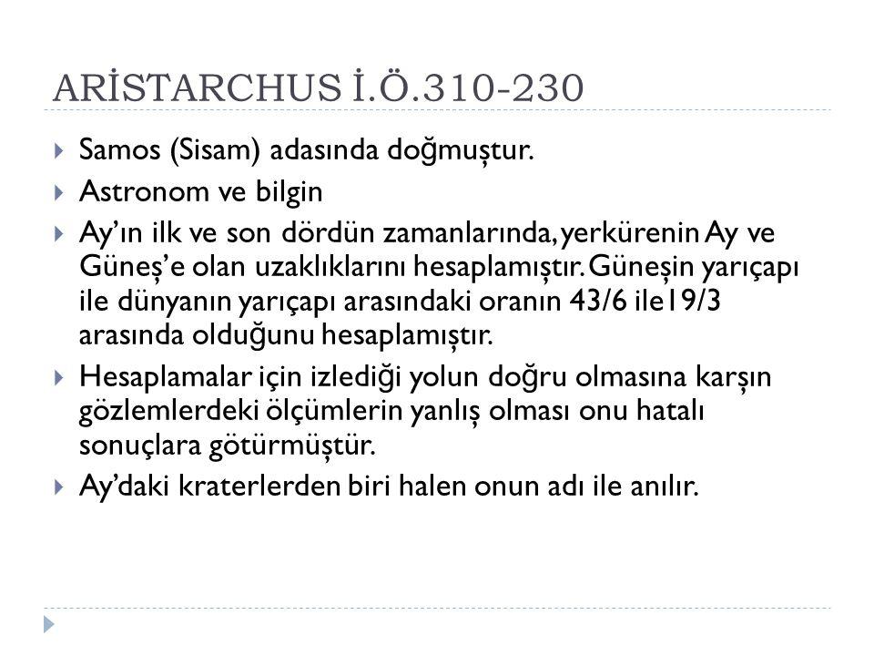 ARİSTARCHUS İ.Ö.310-230  Samos (Sisam) adasında do ğ muştur.