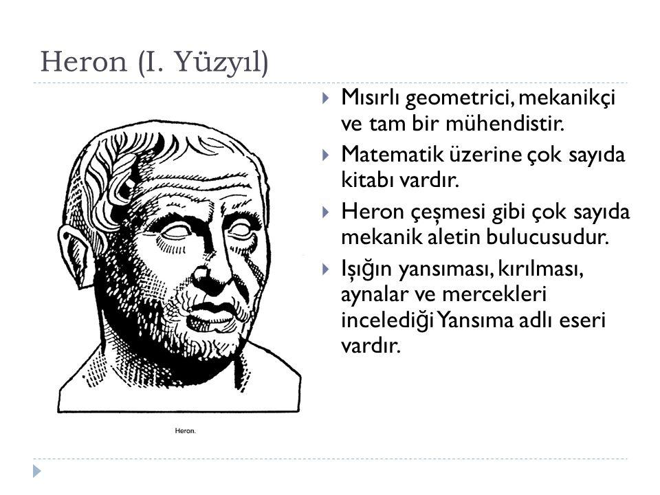 Heron (I.Yüzyıl)  Mısırlı geometrici, mekanikçi ve tam bir mühendistir.