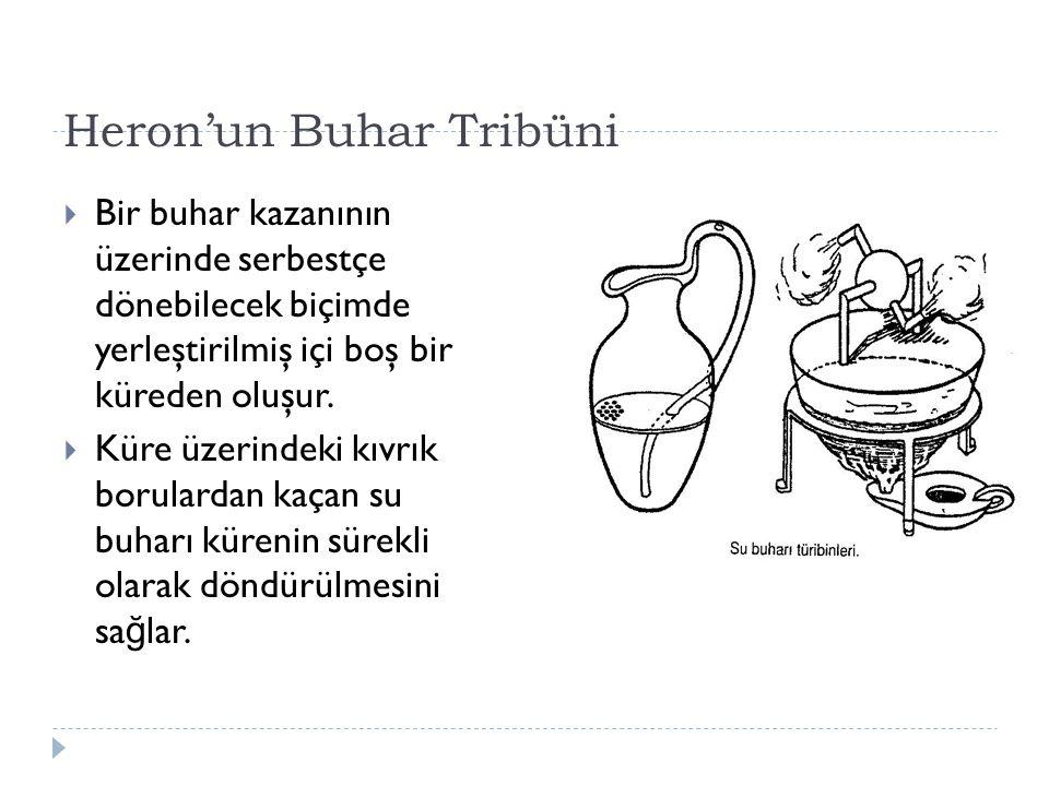 Heron'un Buhar Tribüni  Bir buhar kazanının üzerinde serbestçe dönebilecek biçimde yerleştirilmiş içi boş bir küreden oluşur.