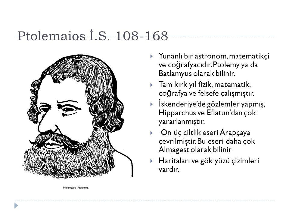 Ptolemaios İ.S.108-168  Yunanlı bir astronom, matematikçi ve co ğ rafyacıdır.