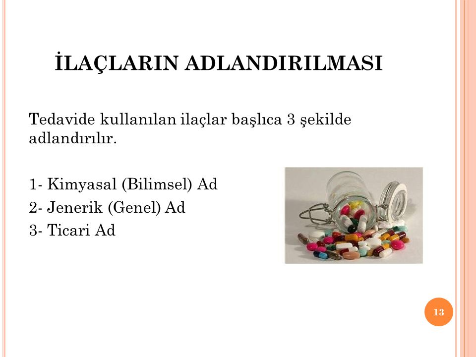 İLAÇLARIN ADLANDIRILMASI Tedavide kullanılan ilaçlar başlıca 3 şekilde adlandırılır. 1- Kimyasal (Bilimsel) Ad 2- Jenerik (Genel) Ad 3- Ticari Ad 13