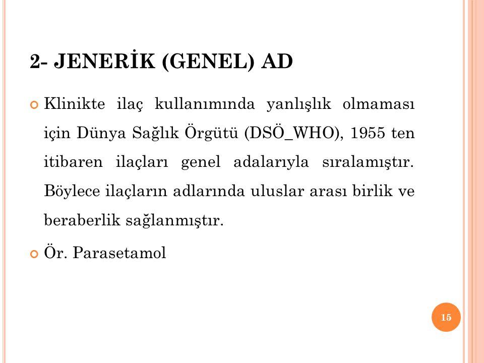 2- JENERİK (GENEL) AD Klinikte ilaç kullanımında yanlışlık olmaması için Dünya Sağlık Örgütü (DSÖ_WHO), 1955 ten itibaren ilaçları genel adalarıyla sı