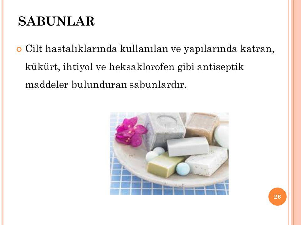 SABUNLAR Cilt hastalıklarında kullanılan ve yapılarında katran, kükürt, ihtiyol ve heksaklorofen gibi antiseptik maddeler bulunduran sabunlardır. 26