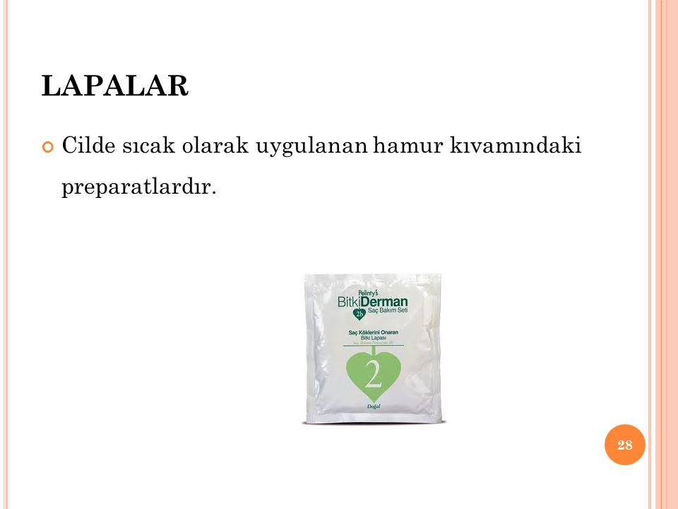 LAPALAR Cilde sıcak olarak uygulanan hamur kıvamındaki preparatlardır. 28