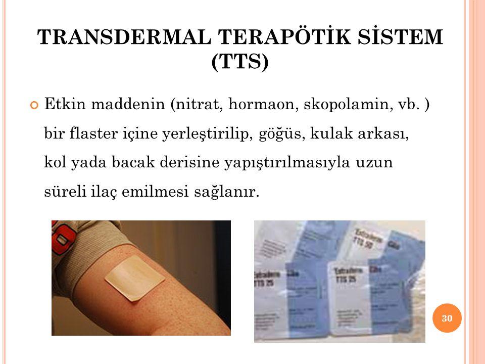 TRANSDERMAL TERAPÖTİK SİSTEM (TTS) Etkin maddenin (nitrat, hormaon, skopolamin, vb. ) bir flaster içine yerleştirilip, göğüs, kulak arkası, kol yada b
