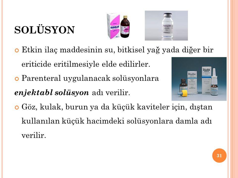 SOLÜSYON Etkin ilaç maddesinin su, bitkisel yağ yada diğer bir eriticide eritilmesiyle elde edilirler. Parenteral uygulanacak solüsyonlara enjektabl s