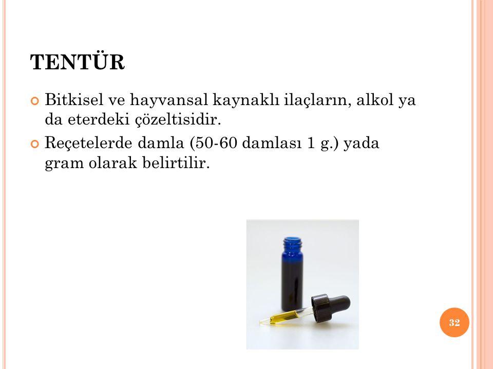 TENTÜR Bitkisel ve hayvansal kaynaklı ilaçların, alkol ya da eterdeki çözeltisidir. Reçetelerde damla (50-60 damlası 1 g.) yada gram olarak belirtilir