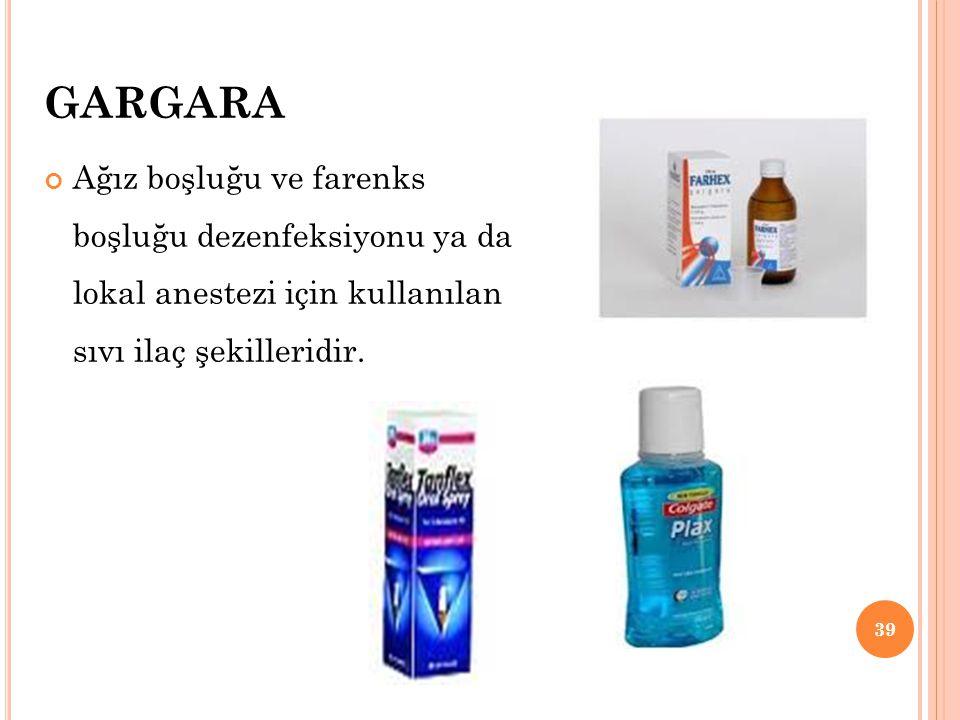 GARGARA Ağız boşluğu ve farenks boşluğu dezenfeksiyonu ya da lokal anestezi için kullanılan sıvı ilaç şekilleridir. 39