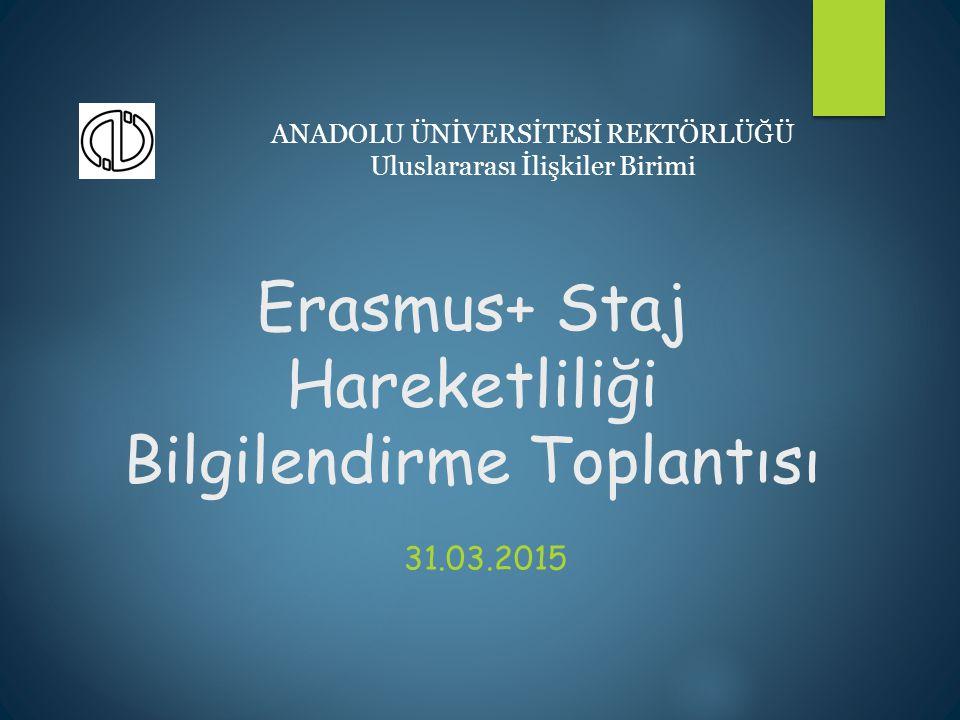 Erasmus+ Staj Hareketliliği Bilgilendirme Toplantısı 31.03.2015 ANADOLU ÜNİVERSİTESİ REKTÖRLÜĞÜ Uluslararası İlişkiler Birimi