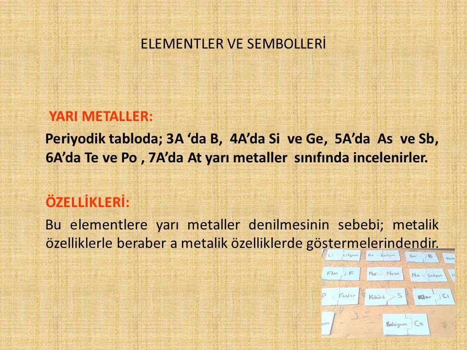 ELEMENTLER VE SEMBOLLERİ YARI METALLER: Periyodik tabloda; 3A 'da B, 4A'da Si ve Ge, 5A'da As ve Sb, 6A'da Te ve Po, 7A'da At yarı metaller sınıfında