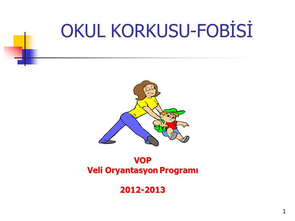 1 OKUL KORKUSU-FOBİSİ VOP Veli Oryantasyon Programı 2012-2013