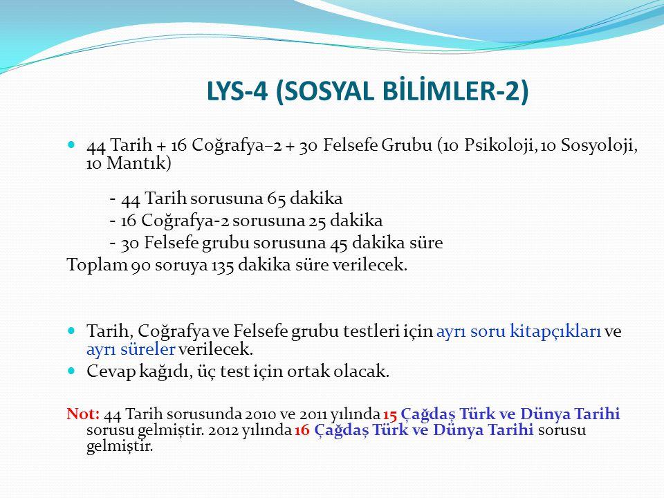 LYS-4 (SOSYAL BİLİMLER-2) 44 Tarih + 16 Coğrafya–2 + 30 Felsefe Grubu (10 Psikoloji, 10 Sosyoloji, 10 Mantık) - 44 Tarih sorusuna 65 dakika - 16 Coğra