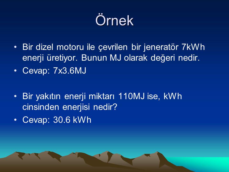 Örnek Bir dizel motoru ile çevrilen bir jeneratör 7kWh enerji üretiyor. Bunun MJ olarak değeri nedir. Cevap: 7x3.6MJ Bir yakıtın enerji miktarı 110MJ
